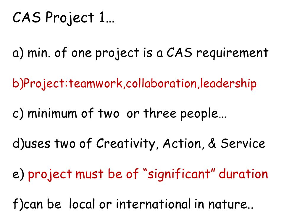 CAS Project 1… a) min. of one project is a CAS requirement b)Project:teamwork,collaboration,leadership c) minimum of two or three people… d)uses two o