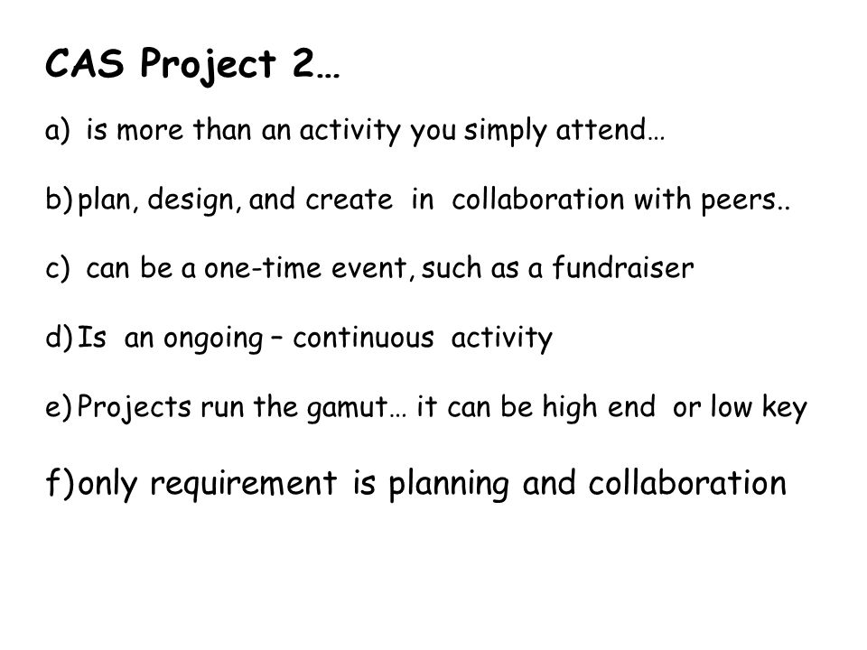 CAS Project 2… a) is more than an activity you simply attend… b)plan, design, and create in collaboration with peers..