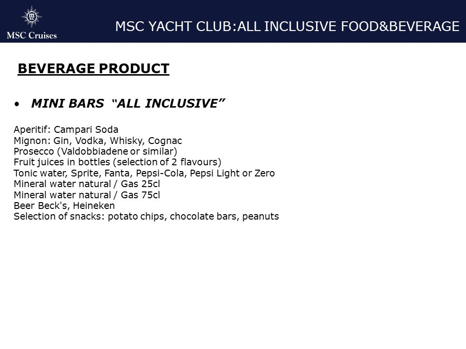 MSC YACHT CLUB:ALL INCLUSIVE FOOD&BEVERAGE BEVERAGE PRODUCT MINI BARS ALL INCLUSIVE Aperitif: Campari Soda Mignon: Gin, Vodka, Whisky, Cognac Prosecco (Valdobbiadene or similar) Fruit juices in bottles (selection of 2 flavours) Tonic water, Sprite, Fanta, Pepsi-Cola, Pepsi Light or Zero Mineral water natural / Gas 25cl Mineral water natural / Gas 75cl Beer Beck s, Heineken Selection of snacks: potato chips, chocolate bars, peanuts