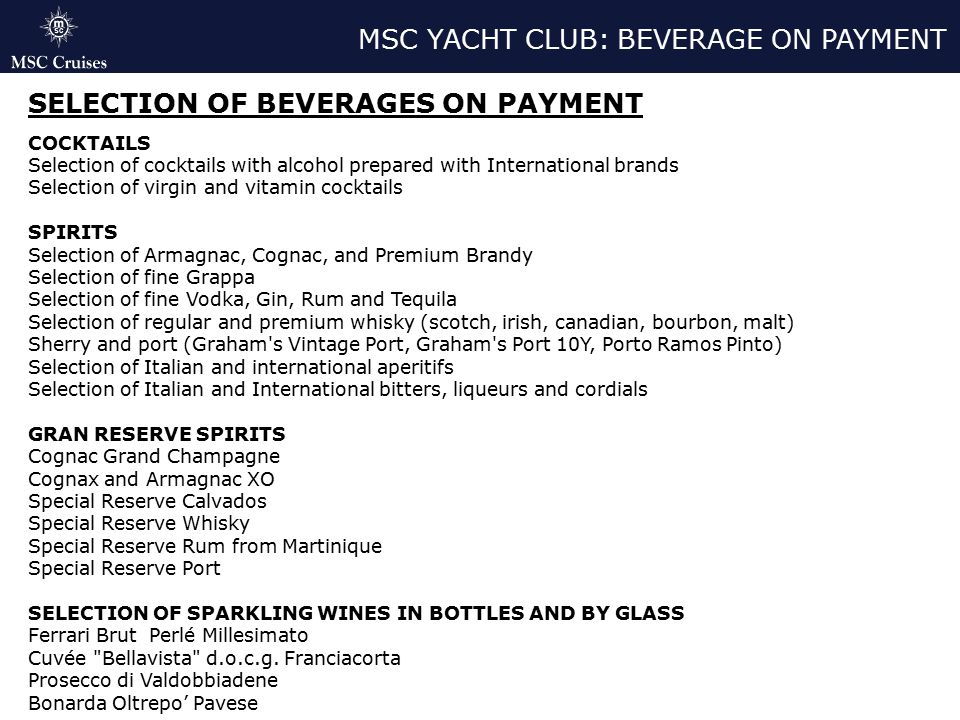 MSC YACHT CLUB: BEVERAGE ON PAYMENT SELECTION OF BEVERAGES ON PAYMENT COCKTAILS Selection of cocktails with alcohol prepared with International brands Selection of virgin and vitamin cocktails SPIRITS Selection of Armagnac, Cognac, and Premium Brandy Selection of fine Grappa Selection of fine Vodka, Gin, Rum and Tequila Selection of regular and premium whisky (scotch, irish, canadian, bourbon, malt) Sherry and port (Graham s Vintage Port, Graham s Port 10Y, Porto Ramos Pinto) Selection of Italian and international aperitifs Selection of Italian and International bitters, liqueurs and cordials GRAN RESERVE SPIRITS Cognac Grand Champagne Cognax and Armagnac XO Special Reserve Calvados Special Reserve Whisky Special Reserve Rum from Martinique Special Reserve Port SELECTION OF SPARKLING WINES IN BOTTLES AND BY GLASS Ferrari Brut Perlé Millesimato Cuvée Bellavista d.o.c.g.