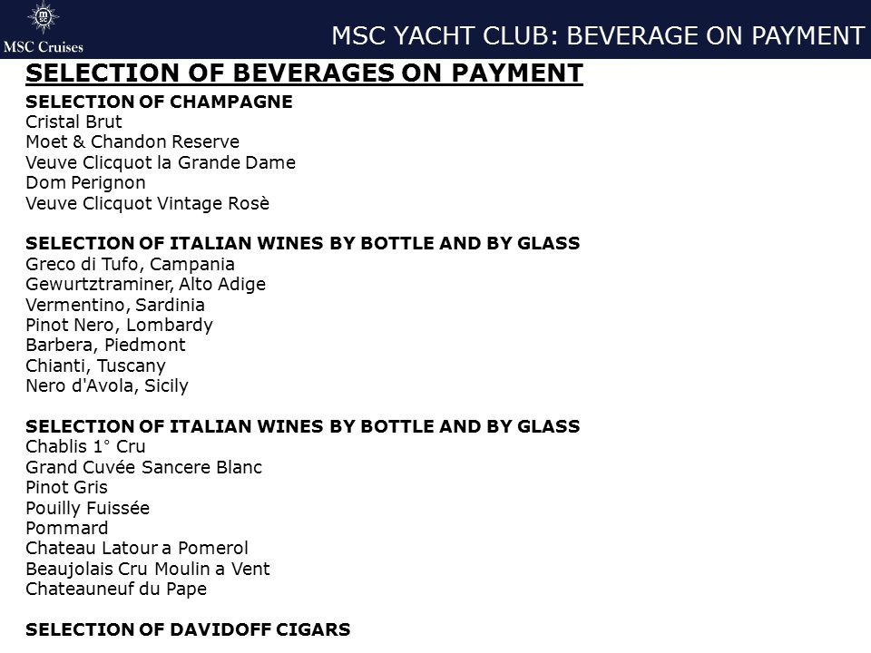MSC YACHT CLUB: BEVERAGE ON PAYMENT SELECTION OF BEVERAGES ON PAYMENT SELECTION OF CHAMPAGNE Cristal Brut Moet & Chandon Reserve Veuve Clicquot la Grande Dame Dom Perignon Veuve Clicquot Vintage Rosè SELECTION OF ITALIAN WINES BY BOTTLE AND BY GLASS Greco di Tufo, Campania Gewurtztraminer, Alto Adige Vermentino, Sardinia Pinot Nero, Lombardy Barbera, Piedmont Chianti, Tuscany Nero d Avola, Sicily SELECTION OF ITALIAN WINES BY BOTTLE AND BY GLASS Chablis 1° Cru Grand Cuvée Sancere Blanc Pinot Gris Pouilly Fuissée Pommard Chateau Latour a Pomerol Beaujolais Cru Moulin a Vent Chateauneuf du Pape SELECTION OF DAVIDOFF CIGARS
