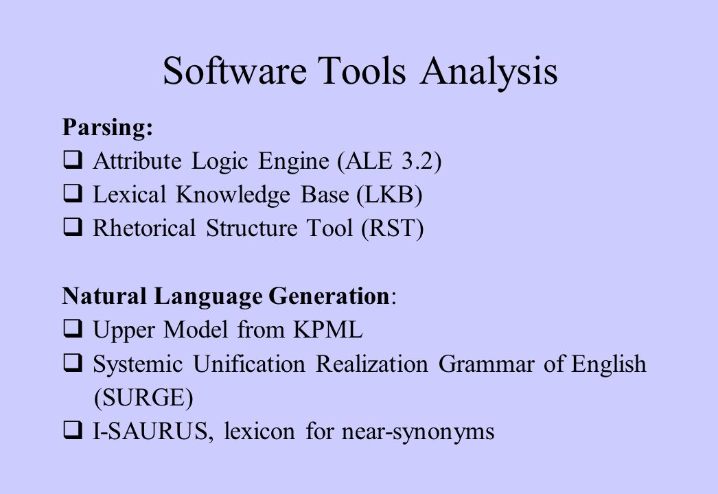 Software Tools Analysis Parsing:  Attribute Logic Engine (ALE 3.2)  Lexical Knowledge Base (LKB)  Rhetorical Structure Tool (RST) Natural Language Generation:  Upper Model from KPML  Systemic Unification Realization Grammar of English (SURGE)  I-SAURUS, lexicon for near-synonyms