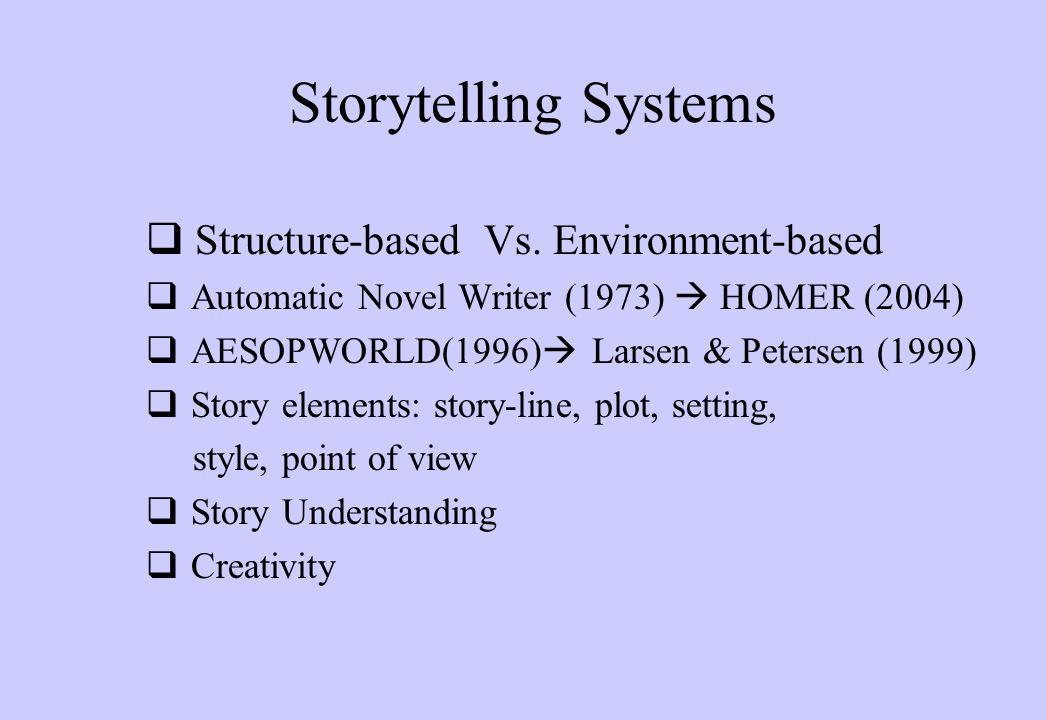 Storytelling Systems  Structure-based Vs. Environment-based  Automatic Novel Writer (1973)  HOMER (2004)  AESOPWORLD(1996)  Larsen & Petersen (19