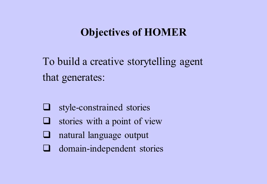 Objectives of HOMER To build a creative storytelling agent that generates:  style-constrained stories  stories with a point of view  natural language output  domain-independent stories