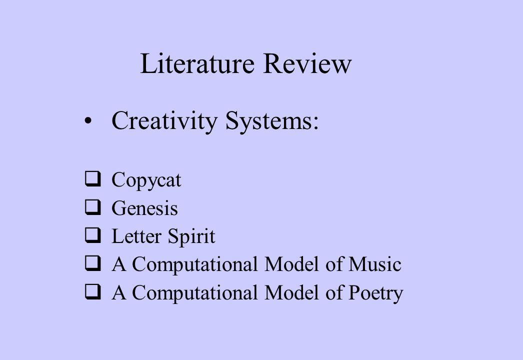Literature Review Creativity Systems:  Copycat  Genesis  Letter Spirit  A Computational Model of Music  A Computational Model of Poetry