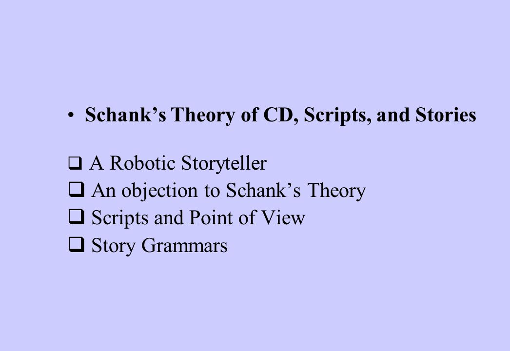 Schank's Theory of CD, Scripts, and Stories  A Robotic Storyteller  An objection to Schank's Theory  Scripts and Point of View  Story Grammars