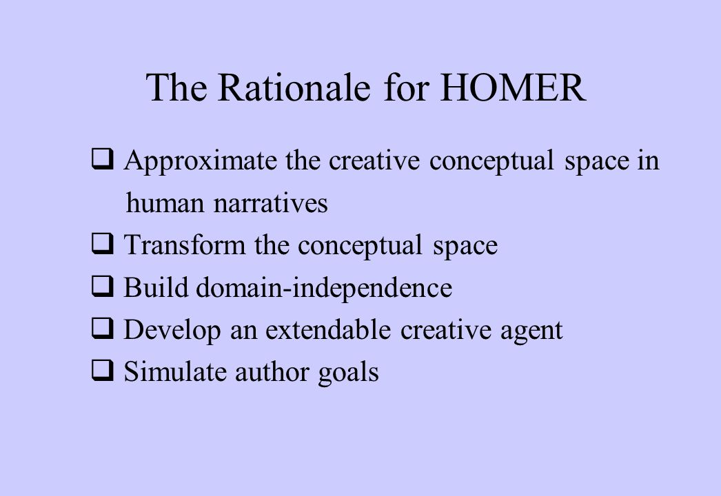 The Rationale for HOMER  Approximate the creative conceptual space in human narratives  Transform the conceptual space  Build domain-independence  Develop an extendable creative agent  Simulate author goals