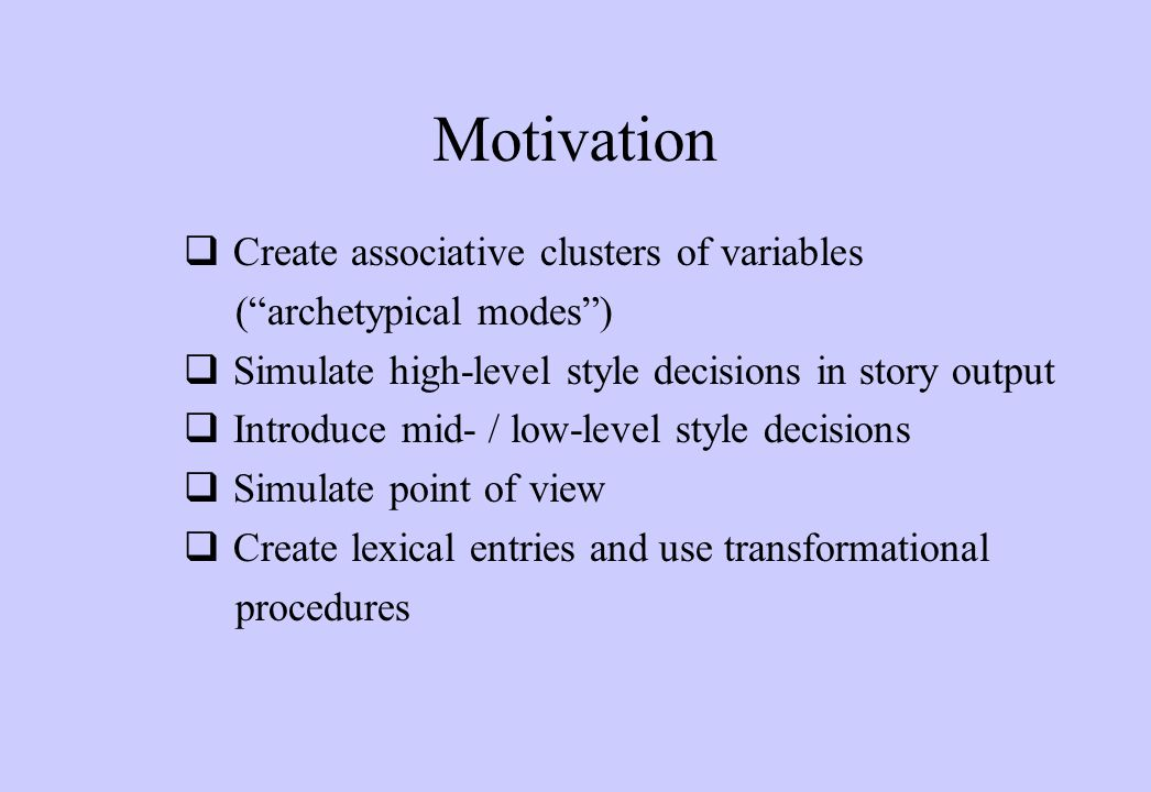 Motivation  Create associative clusters of variables ( archetypical modes )  Simulate high-level style decisions in story output  Introduce mid- / low-level style decisions  Simulate point of view  Create lexical entries and use transformational procedures