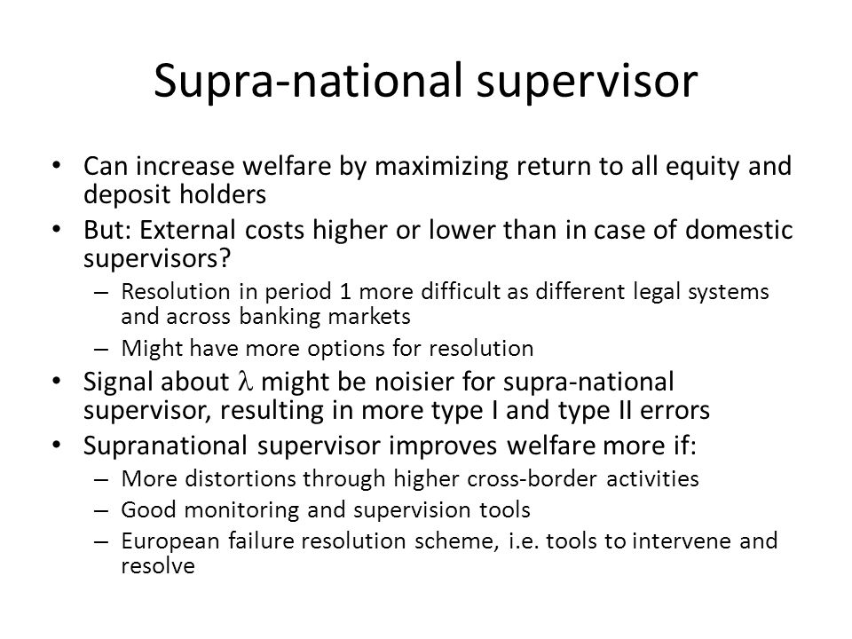 Supra-national supervisor Can increase welfare by maximizing return to all equity and deposit holders But: External costs higher or lower than in case of domestic supervisors.