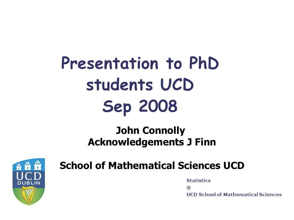 Statistics @ UCD School of Mathematical Sciences Presentation to PhD students UCD Sep 2008 John Connolly Acknowledgements J Finn School of Mathematica