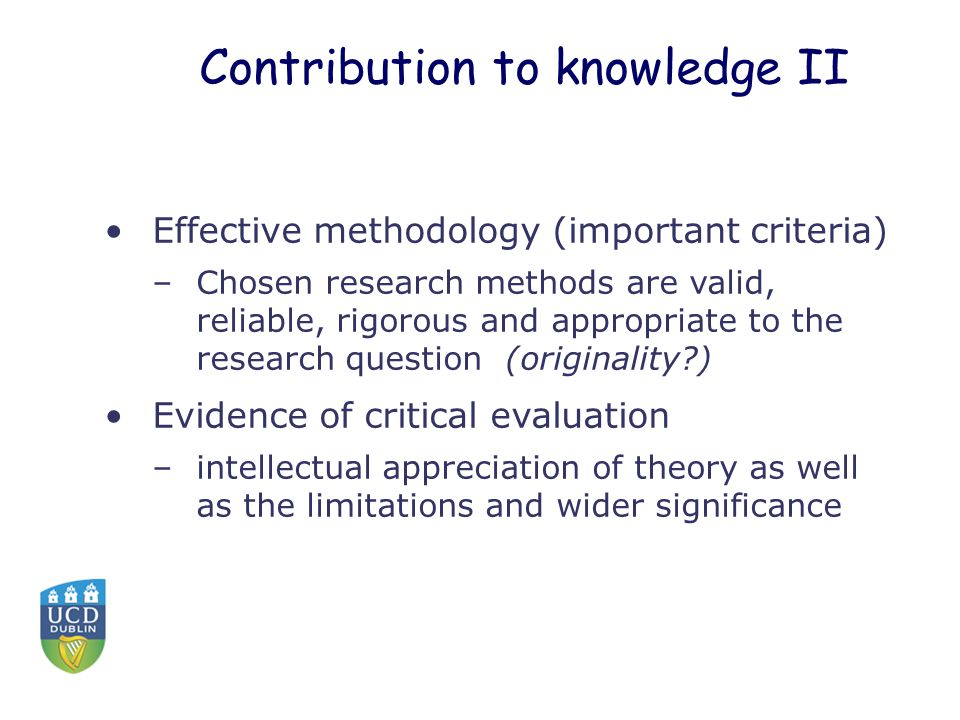 Contribution to knowledge II Effective methodology (important criteria) –Chosen research methods are valid, reliable, rigorous and appropriate to the research question (originality?) Evidence of critical evaluation –intellectual appreciation of theory as well as the limitations and wider significance