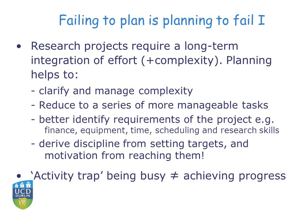 Failing to plan is planning to fail I Research projects require a long-term integration of effort (+complexity).