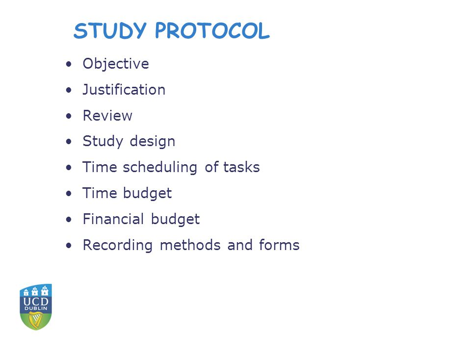 STUDY PROTOCOL Objective Justification Review Study design Time scheduling of tasks Time budget Financial budget Recording methods and forms