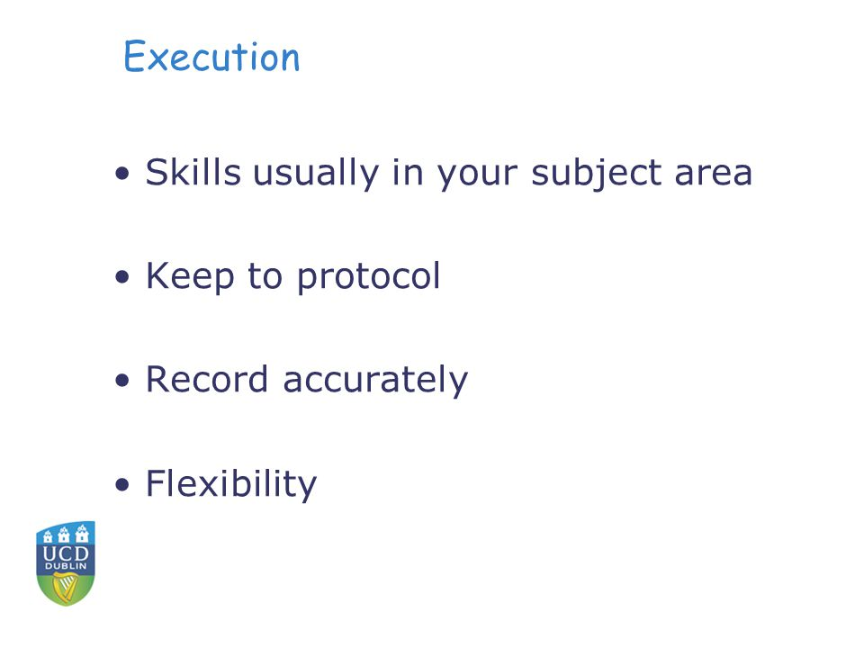 Execution Skills usually in your subject area Keep to protocol Record accurately Flexibility