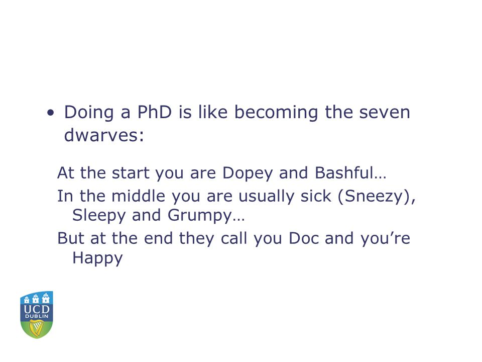 At the start you are Dopey and Bashful… In the middle you are usually sick (Sneezy), Sleepy and Grumpy… But at the end they call you Doc and you're Happy Doing a PhD is like becoming the seven dwarves: