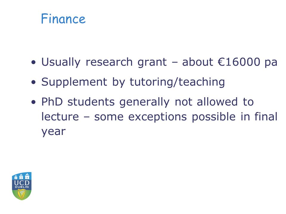 Finance Usually research grant – about €16000 pa Supplement by tutoring/teaching PhD students generally not allowed to lecture – some exceptions possi