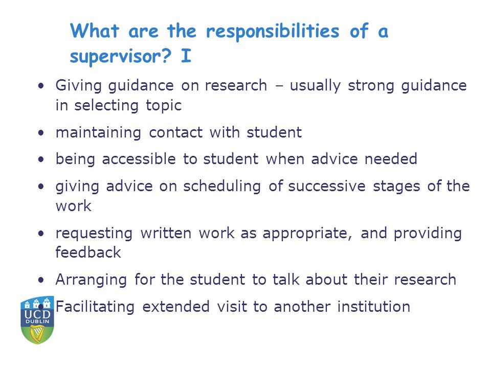 What are the responsibilities of a supervisor? I Giving guidance on research – usually strong guidance in selecting topic maintaining contact with stu