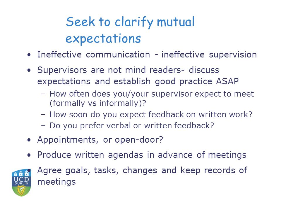Seek to clarify mutual expectations Ineffective communication - ineffective supervision Supervisors are not mind readers- discuss expectations and establish good practice ASAP –How often does you/your supervisor expect to meet (formally vs informally).