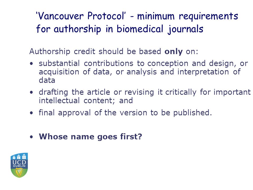 'Vancouver Protocol' - minimum requirements for authorship in biomedical journals Authorship credit should be based only on: substantial contributions to conception and design, or acquisition of data, or analysis and interpretation of data drafting the article or revising it critically for important intellectual content; and final approval of the version to be published.