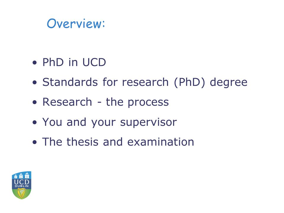 Overview: PhD in UCD Standards for research (PhD) degree Research - the process You and your supervisor The thesis and examination