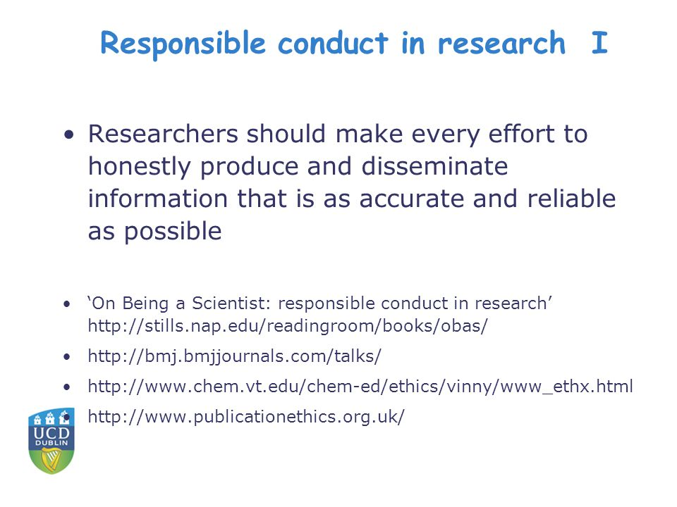 Responsible conduct in research I Researchers should make every effort to honestly produce and disseminate information that is as accurate and reliable as possible 'On Being a Scientist: responsible conduct in research' http://stills.nap.edu/readingroom/books/obas/ http://bmj.bmjjournals.com/talks/ http://www.chem.vt.edu/chem-ed/ethics/vinny/www_ethx.html http://www.publicationethics.org.uk/