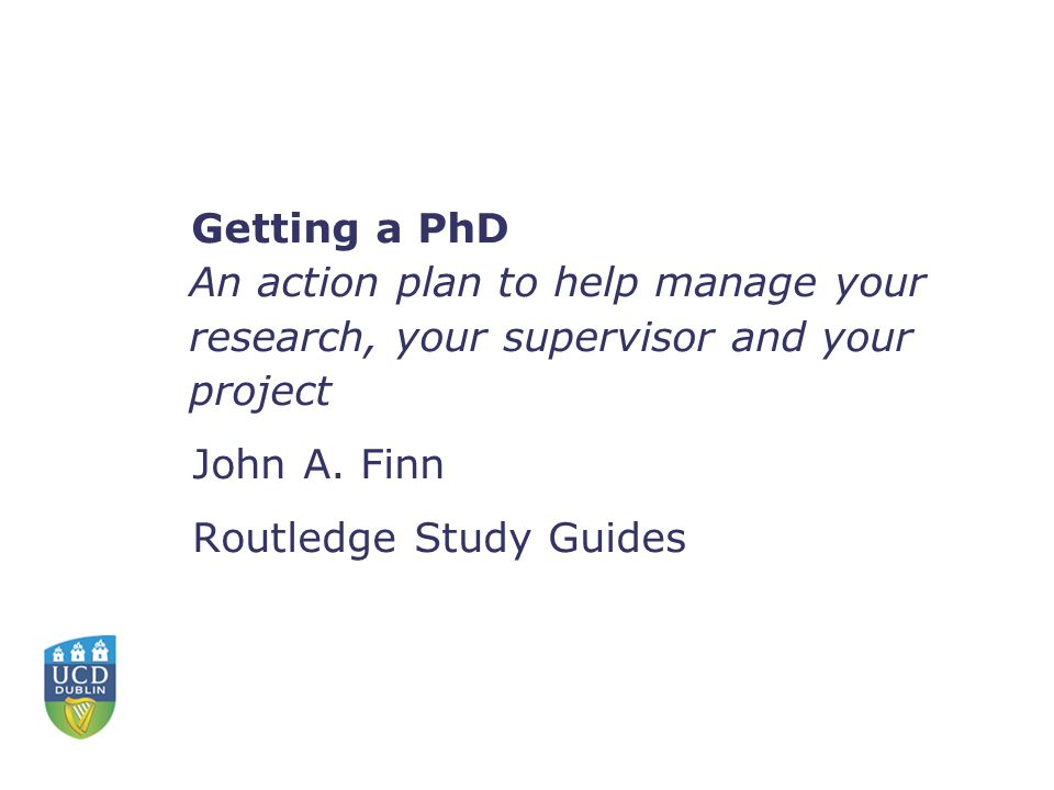 Getting a PhD An action plan to help manage your research, your supervisor and your project John A.