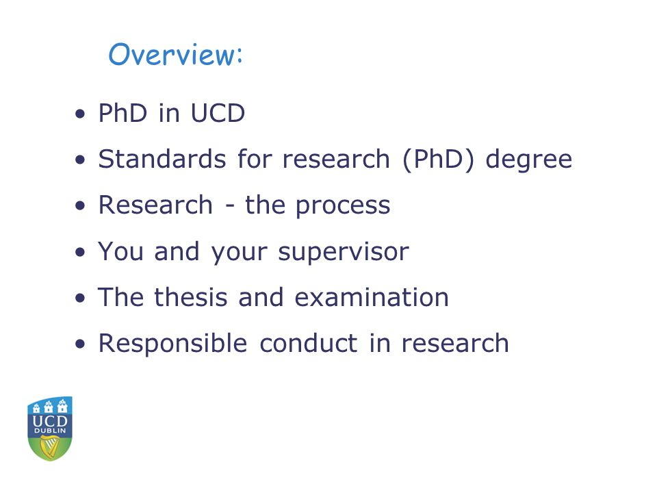 Overview: PhD in UCD Standards for research (PhD) degree Research - the process You and your supervisor The thesis and examination Responsible conduct in research