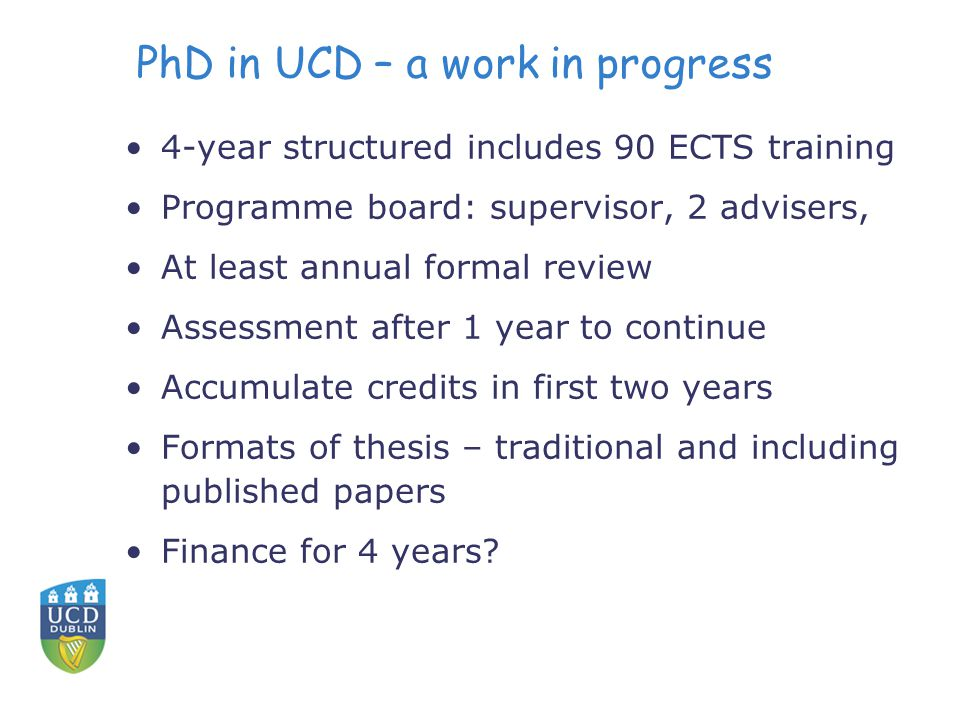 PhD in UCD – a work in progress 4-year structured includes 90 ECTS training Programme board: supervisor, 2 advisers, At least annual formal review Assessment after 1 year to continue Accumulate credits in first two years Formats of thesis – traditional and including published papers Finance for 4 years