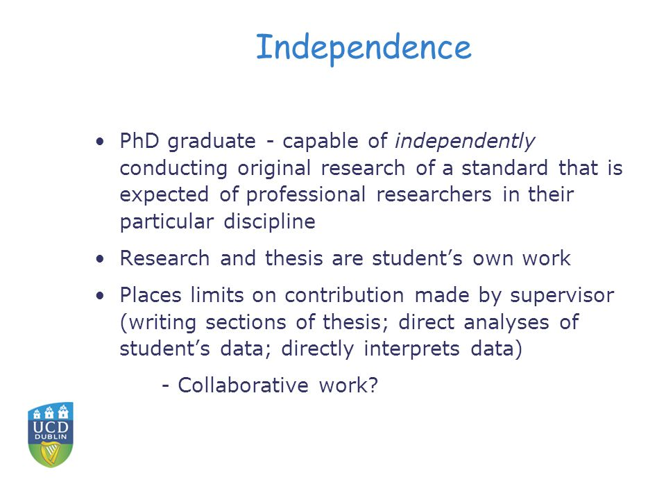 Independence PhD graduate - capable of independently conducting original research of a standard that is expected of professional researchers in their particular discipline Research and thesis are student's own work Places limits on contribution made by supervisor (writing sections of thesis; direct analyses of student's data; directly interprets data) - Collaborative work