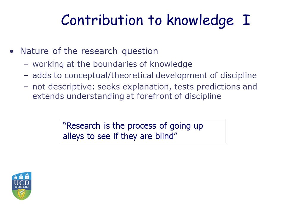 Contribution to knowledge I Nature of the research question –working at the boundaries of knowledge –adds to conceptual/theoretical development of dis