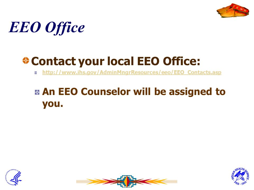 EEO Office Contact your local EEO Office: http://www.ihs.gov/AdminMngrResources/eeo/EEO_Contacts.asp An EEO Counselor will be assigned to you.