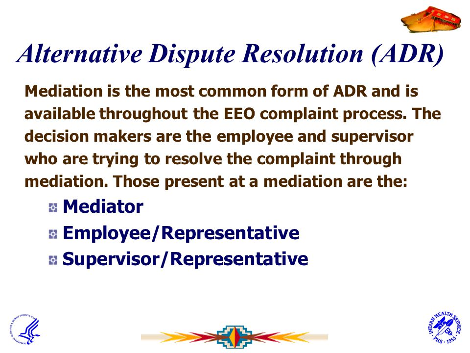 Alternative Dispute Resolution (ADR) Mediation is the most common form of ADR and is available throughout the EEO complaint process. The decision make