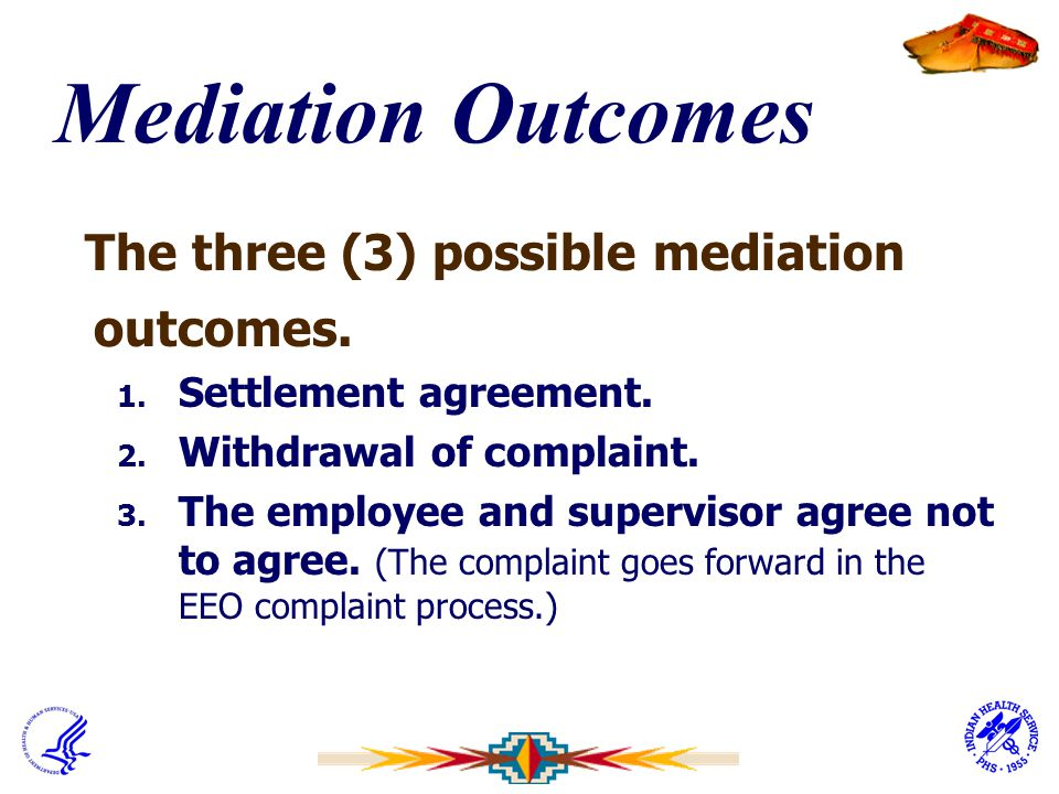 Mediation Outcomes The three (3) possible mediation outcomes. 1. Settlement agreement. 2. Withdrawal of complaint. 3. The employee and supervisor agre