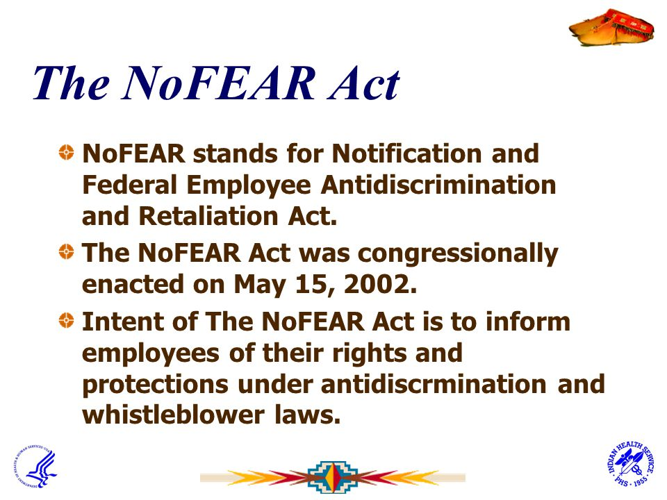 The NoFEAR Act NoFEAR stands for Notification and Federal Employee Antidiscrimination and Retaliation Act. The NoFEAR Act was congressionally enacted