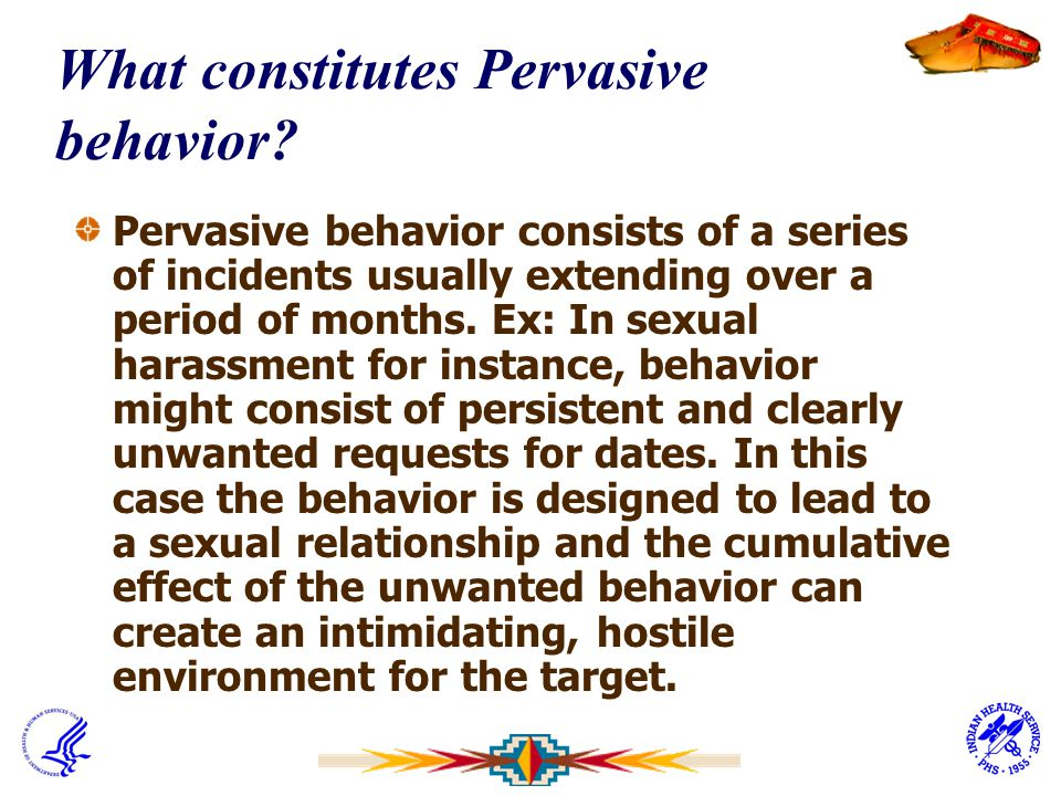 What constitutes Pervasive behavior? Pervasive behavior consists of a series of incidents usually extending over a period of months. Ex: In sexual har