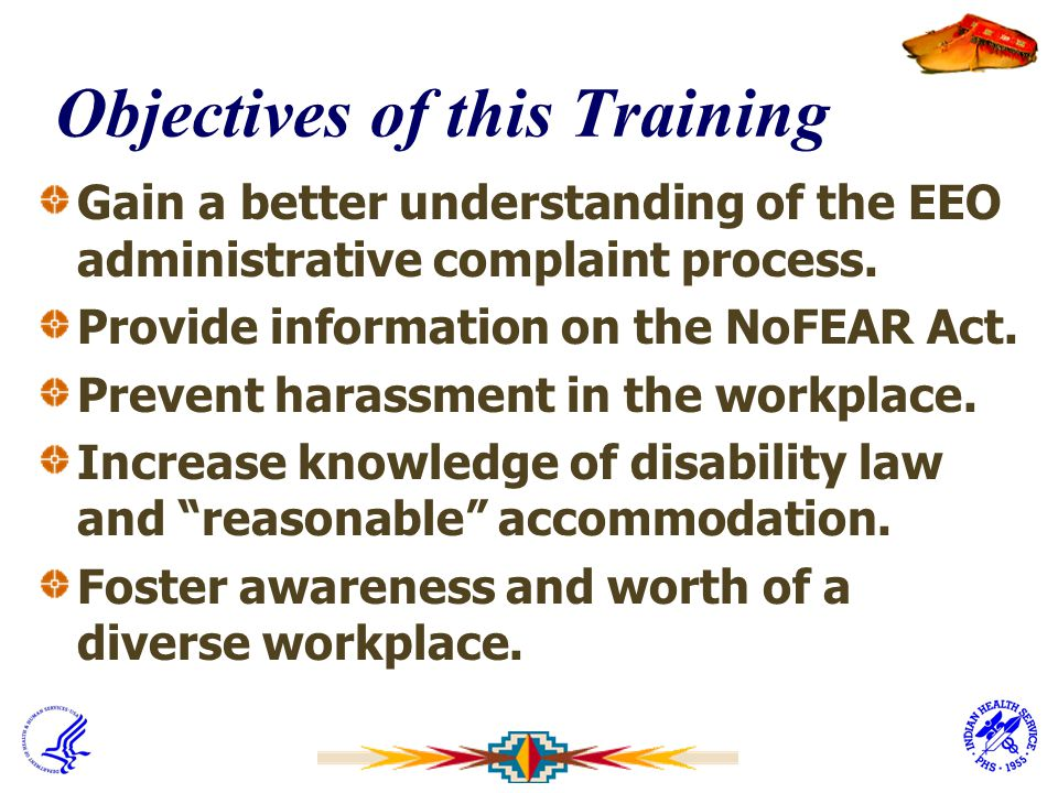 Objectives of this Training Gain a better understanding of the EEO administrative complaint process. Provide information on the NoFEAR Act. Prevent ha