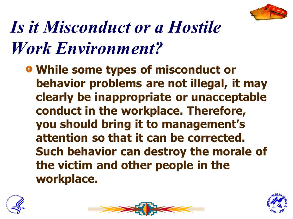 Is it Misconduct or a Hostile Work Environment? While some types of misconduct or behavior problems are not illegal, it may clearly be inappropriate o