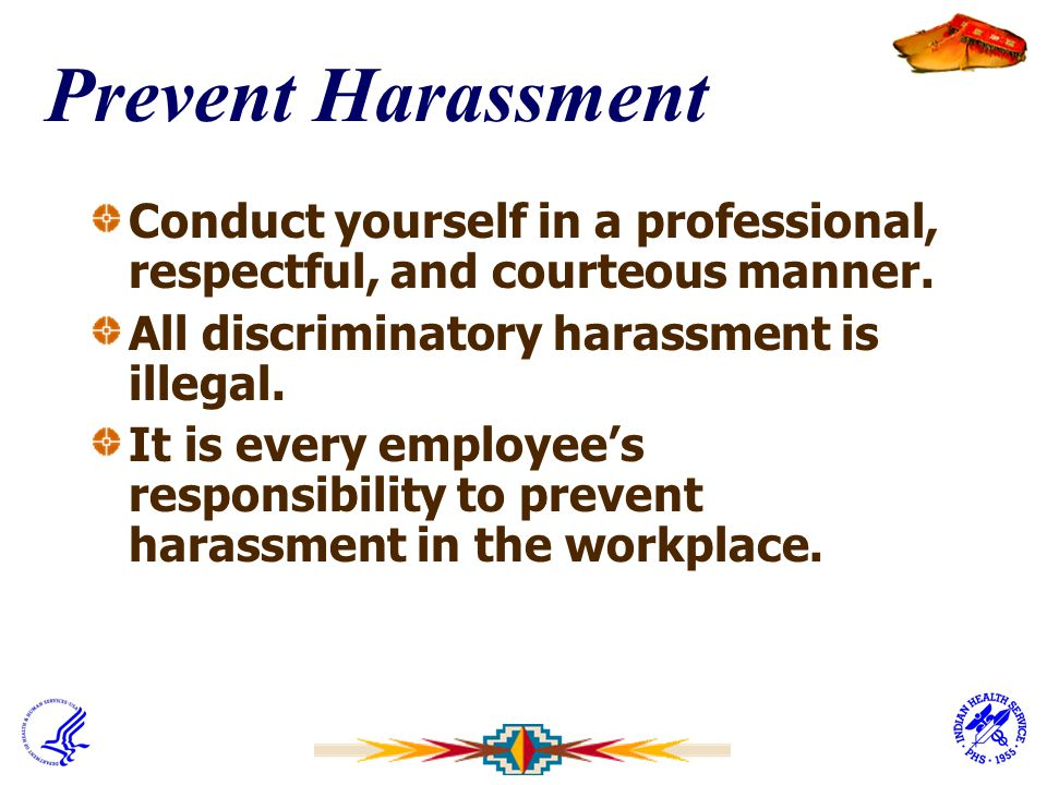 Prevent Harassment Conduct yourself in a professional, respectful, and courteous manner. All discriminatory harassment is illegal. It is every employe