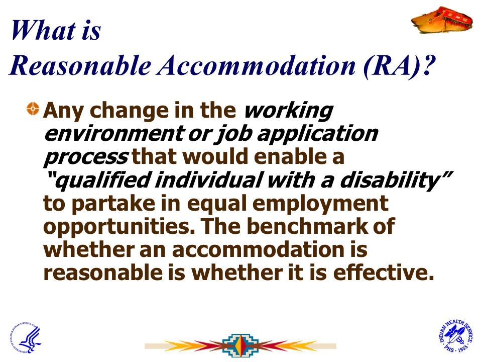 """What is Reasonable Accommodation (RA)? Any change in the working environment or job application process that would enable a """"qualified individual with"""