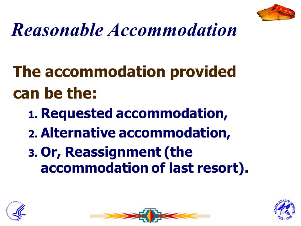 Reasonable Accommodation The accommodation provided can be the: 1. Requested accommodation, 2. Alternative accommodation, 3. Or, Reassignment (the acc