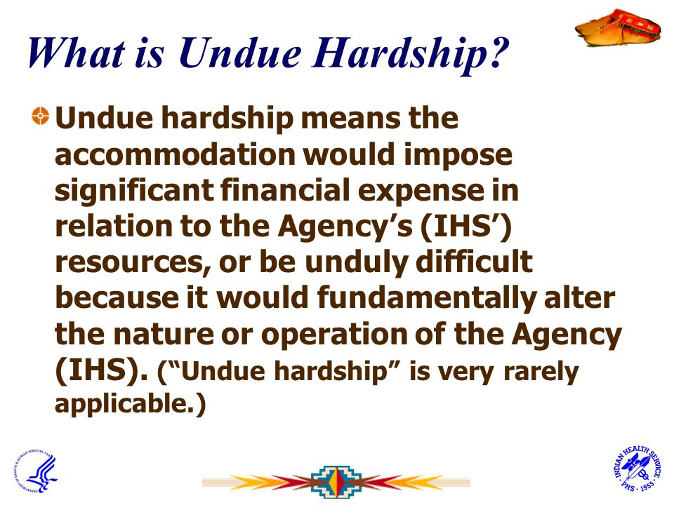 What is Undue Hardship? Undue hardship means the accommodation would impose significant financial expense in relation to the Agency's (IHS') resources