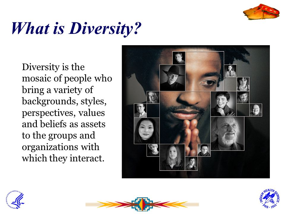 What is Diversity? Diversity is the mosaic of people who bring a variety of backgrounds, styles, perspectives, values and beliefs as assets to the gro