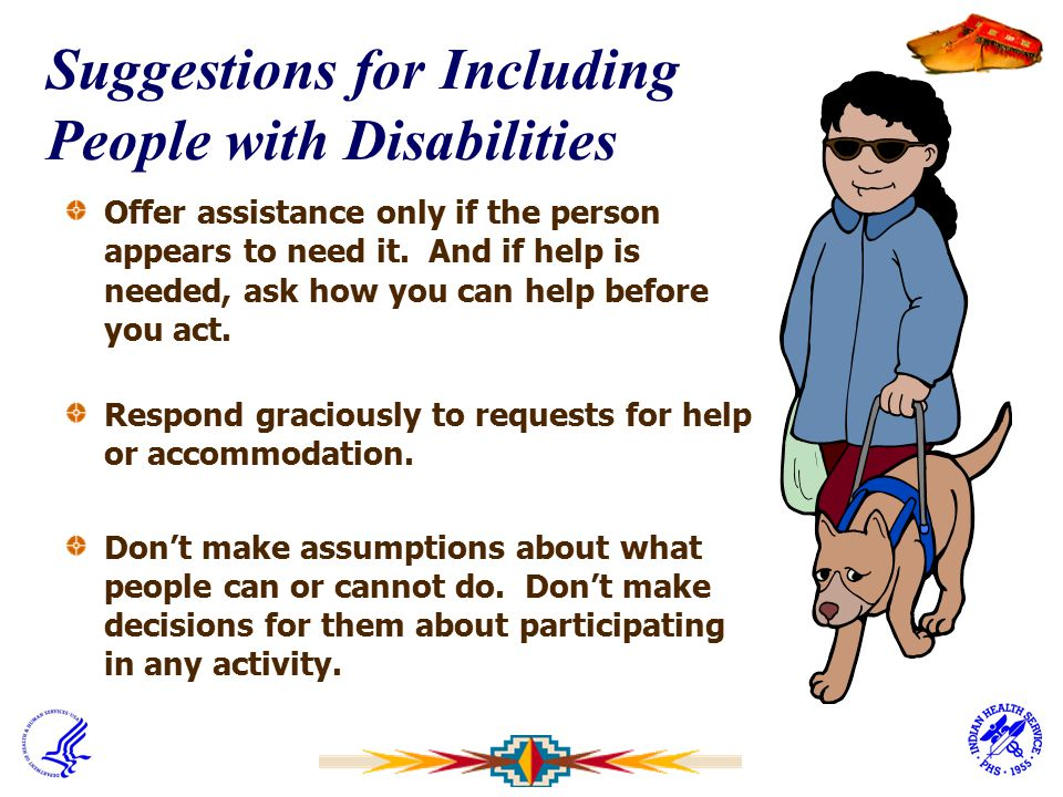Suggestions for Including People with Disabilities Offer assistance only if the person appears to need it. And if help is needed, ask how you can help