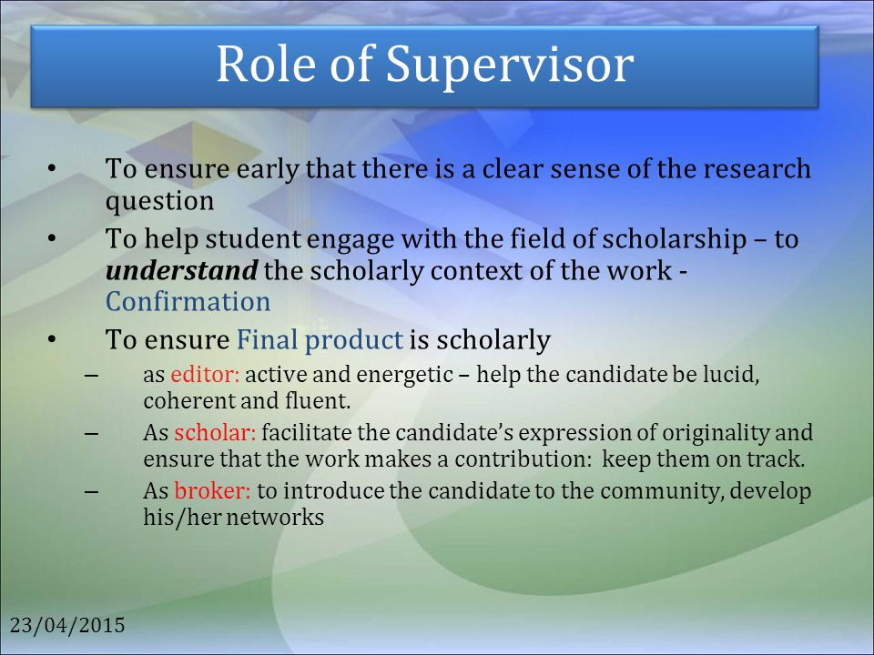 Role of Supervisor To ensure early that there is a clear sense of the research question To help student engage with the field of scholarship – to unde