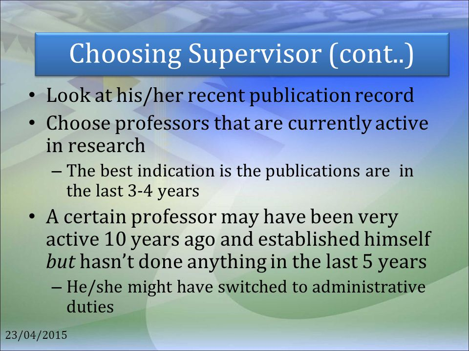 Choosing Supervisor (cont..) Look at his/her recent publication record Choose professors that are currently active in research – The best indication i