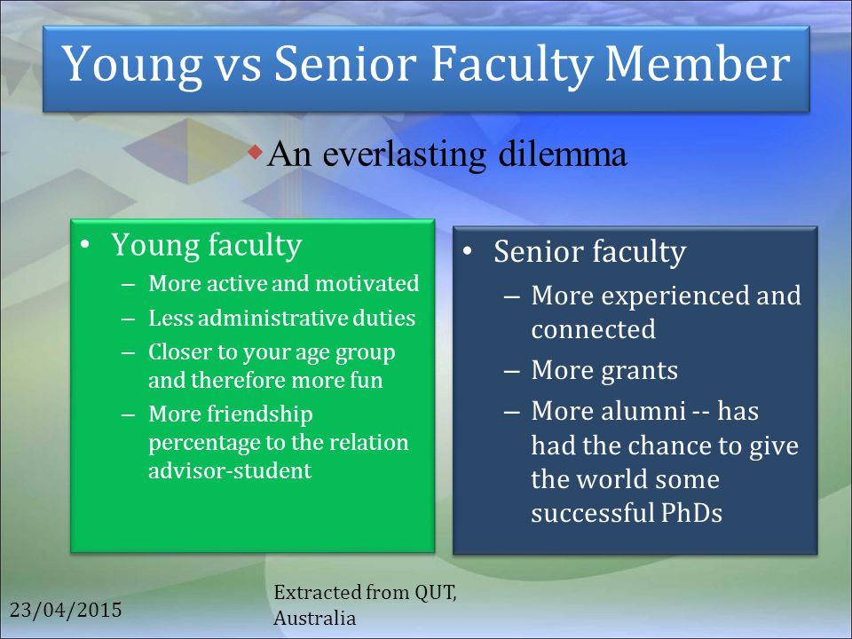 Young vs Senior Faculty Member Young faculty – More active and motivated – Less administrative duties – Closer to your age group and therefore more fu