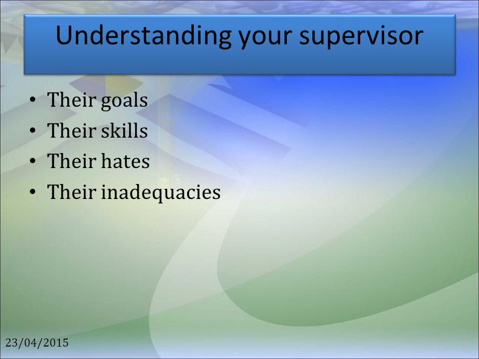 Understanding your supervisor Their goals Their skills Their hates Their inadequacies 23/04/2015