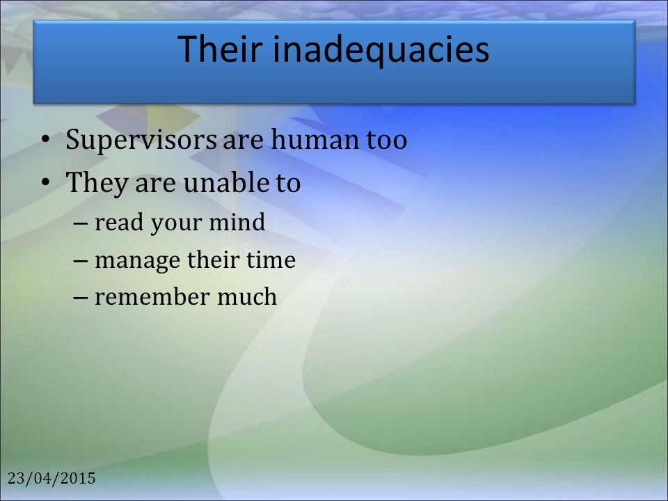 Their inadequacies Supervisors are human too They are unable to – read your mind – manage their time – remember much 23/04/2015