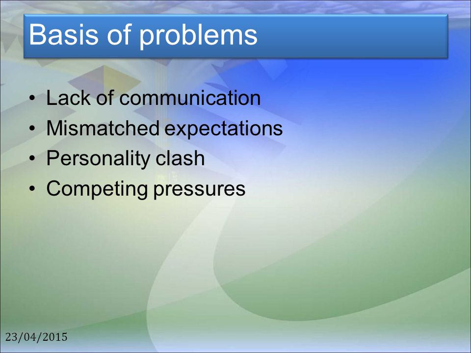 Basis of problems Lack of communication Mismatched expectations Personality clash Competing pressures 23/04/2015