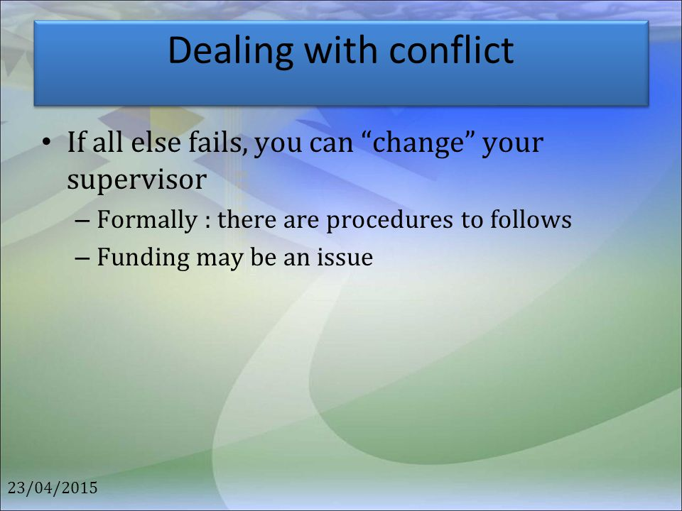 """Dealing with conflict If all else fails, you can """"change"""" your supervisor – Formally : there are procedures to follows – Funding may be an issue 23/04"""